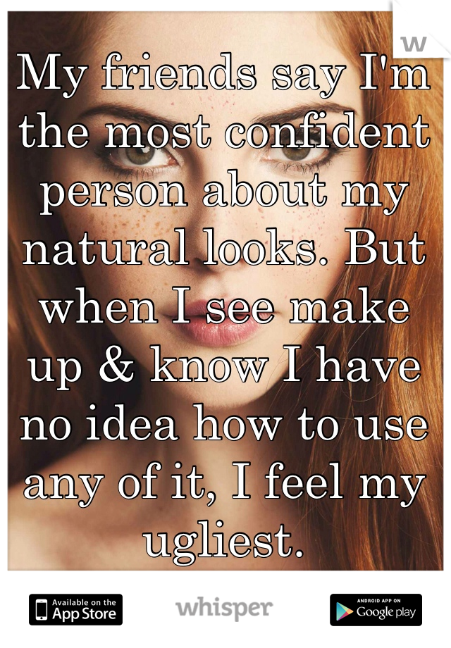 My friends say I'm the most confident person about my natural looks. But when I see make up & know I have no idea how to use any of it, I feel my ugliest.