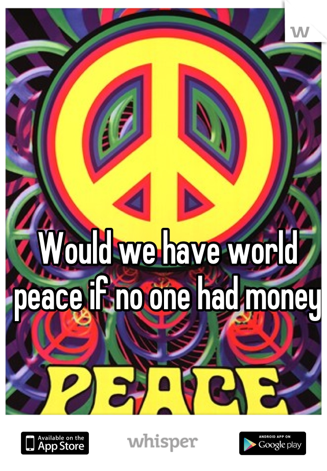 Would we have world peace if no one had money