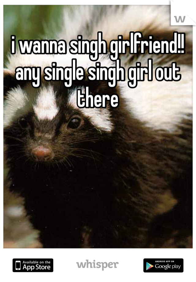 i wanna singh girlfriend!! any single singh girl out there