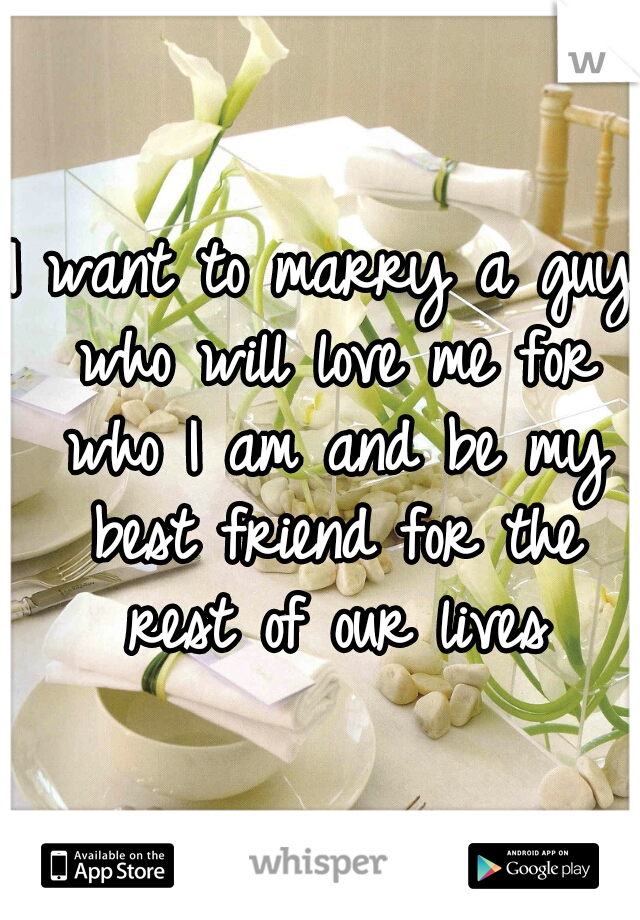 I want to marry a guy who will love me for who I am and be my best friend for the rest of our lives
