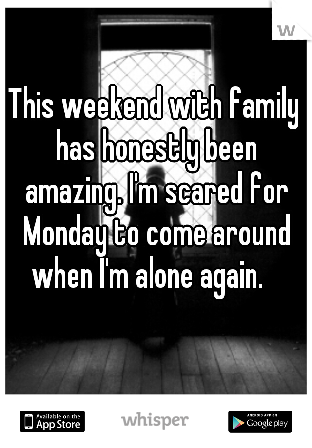 This weekend with family has honestly been amazing. I'm scared for Monday to come around when I'm alone again.