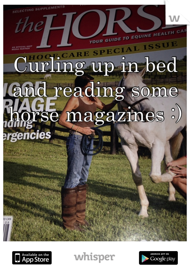 Curling up in bed and reading some horse magazines :)