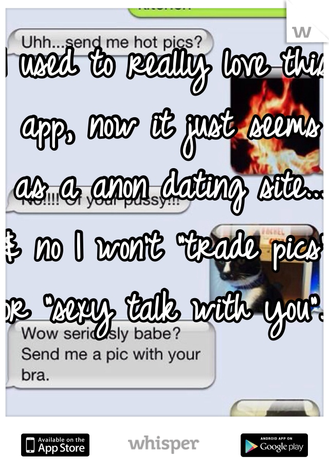 "I used to really love this app, now it just seems as a anon dating site... & no I won't ""trade pics"" or ""sexy talk with you"".."