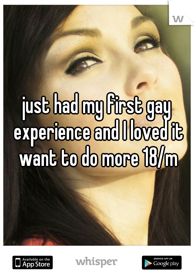just had my first gay experience and I loved it want to do more 18/m