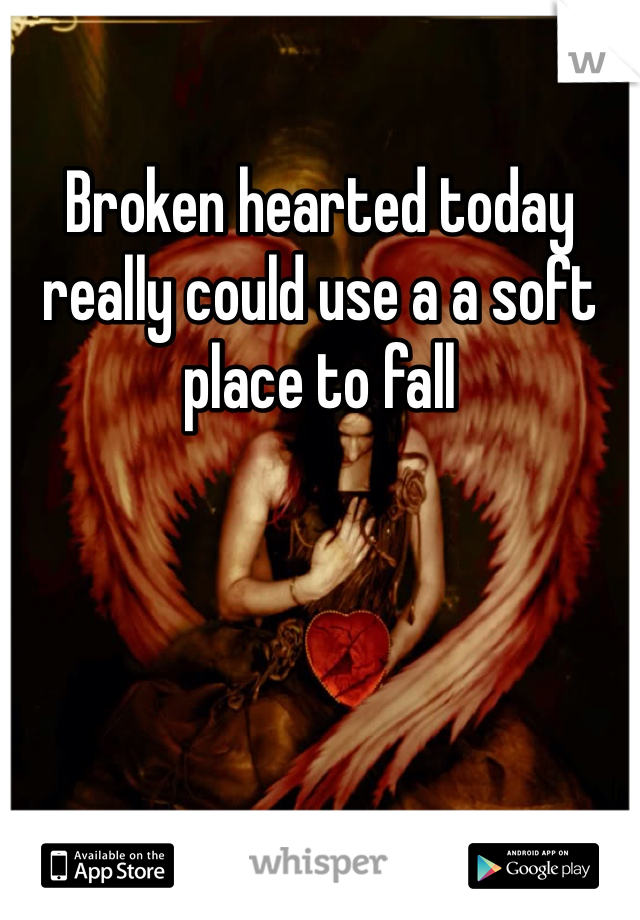 Broken hearted today really could use a a soft place to fall