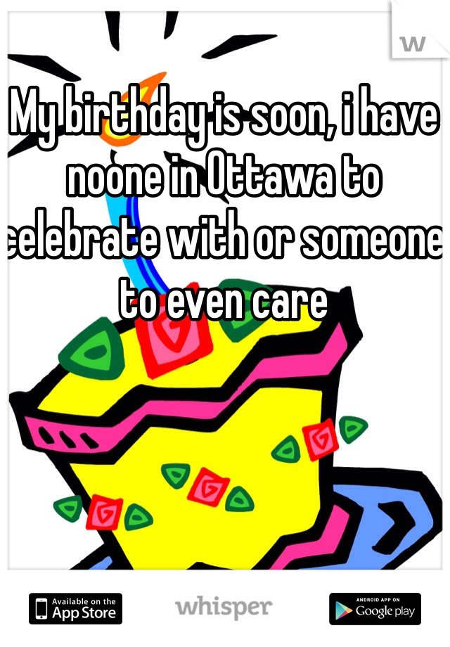 My birthday is soon, i have noone in Ottawa to celebrate with or someone to even care