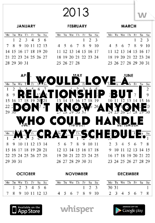I would love a relationship but I don't know anyone who could handle my crazy schedule.