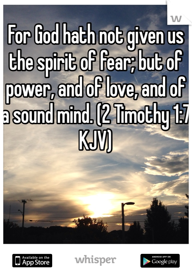 For God hath not given us the spirit of fear; but of power, and of love, and of a sound mind. (2 Timothy 1:7 KJV)