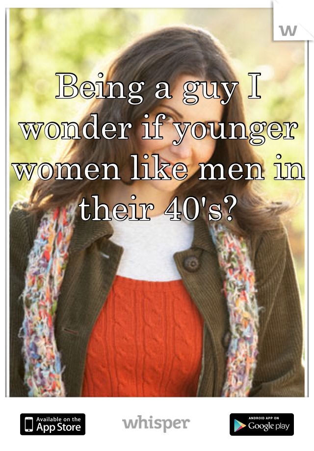 Being a guy I wonder if younger  women like men in their 40's?