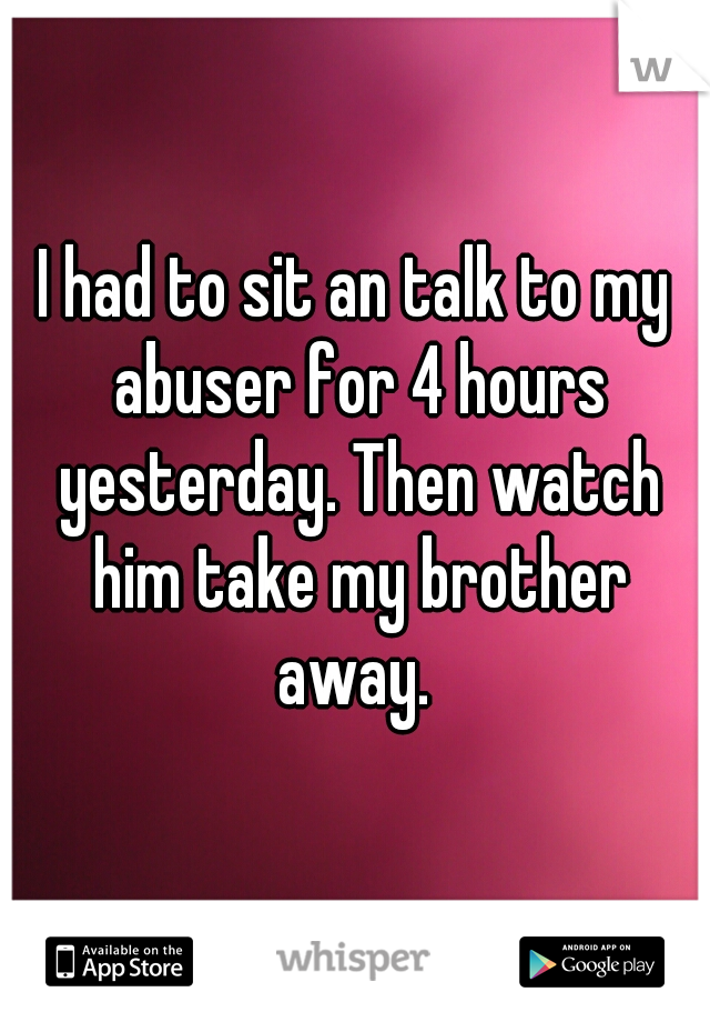 I had to sit an talk to my abuser for 4 hours yesterday. Then watch him take my brother away.