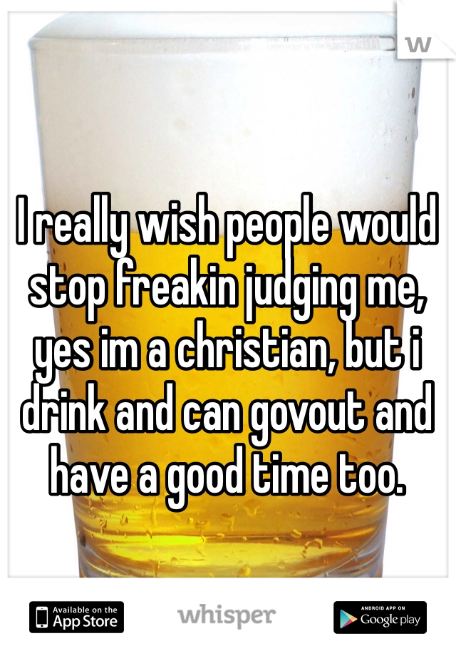 I really wish people would stop freakin judging me, yes im a christian, but i drink and can govout and have a good time too.