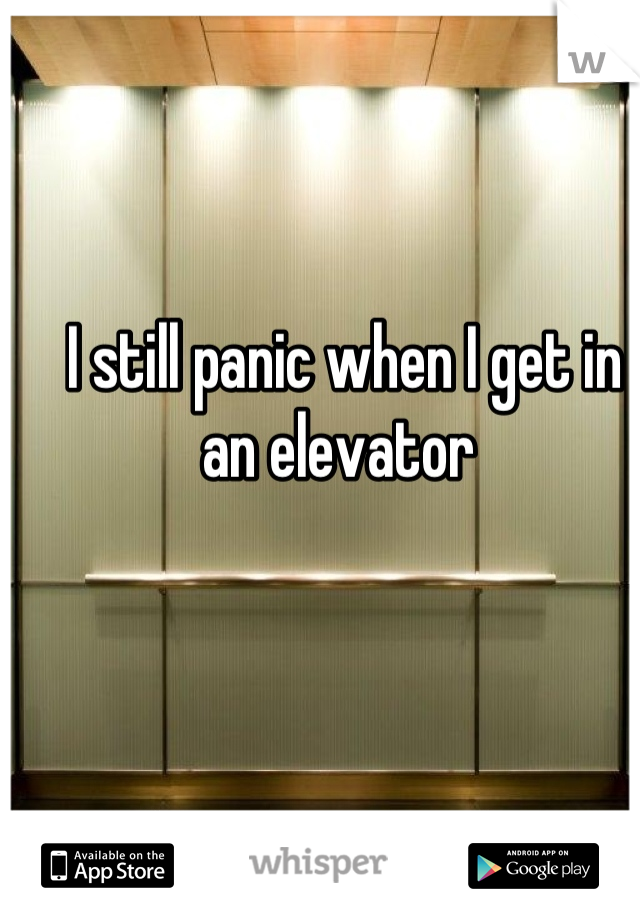 I still panic when I get in an elevator