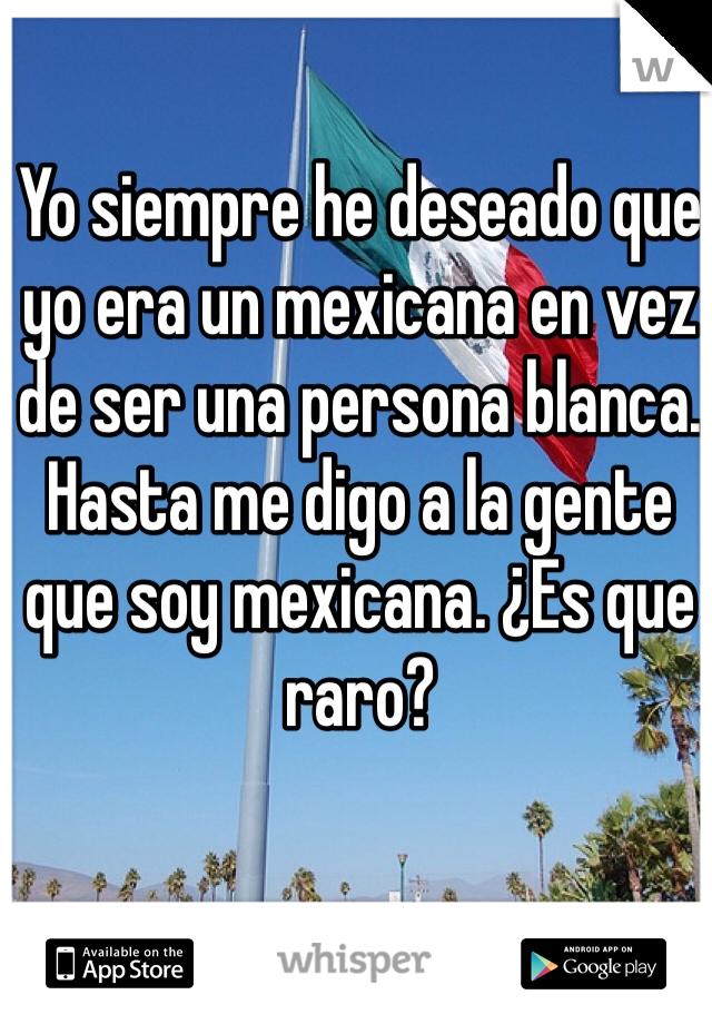 Yo siempre he deseado que yo era un mexicana en vez de ser una persona blanca. Hasta me digo a la gente que soy mexicana. ¿Es que raro?