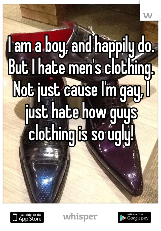 I am a boy, and happily do. But I hate men's clothing. Not just cause I'm gay, I just hate how guys clothing is so ugly!