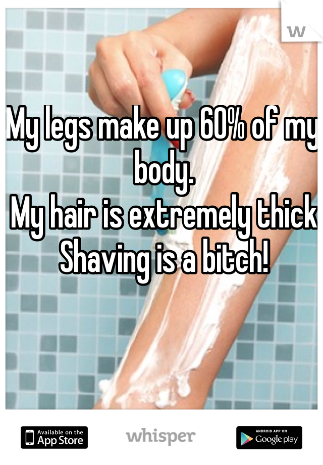 My legs make up 60% of my body.  My hair is extremely thick Shaving is a bitch!