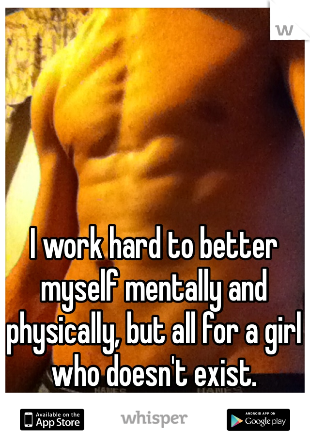 I work hard to better myself mentally and physically, but all for a girl who doesn't exist.
