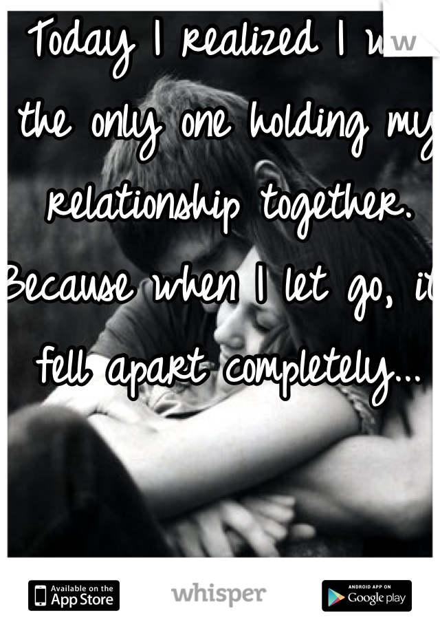 Today I realized I was the only one holding my relationship together. Because when I let go, it fell apart completely...