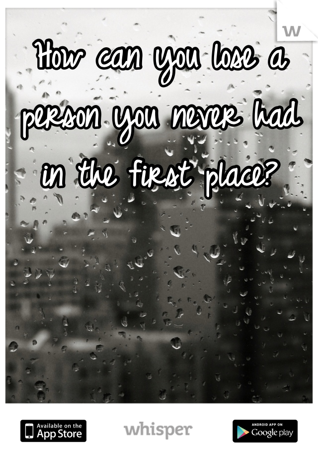 How can you lose a person you never had in the first place?