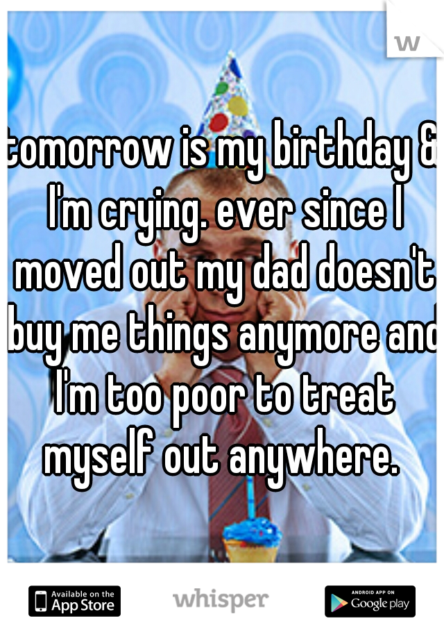 tomorrow is my birthday & I'm crying. ever since I moved out my dad doesn't buy me things anymore and I'm too poor to treat myself out anywhere.
