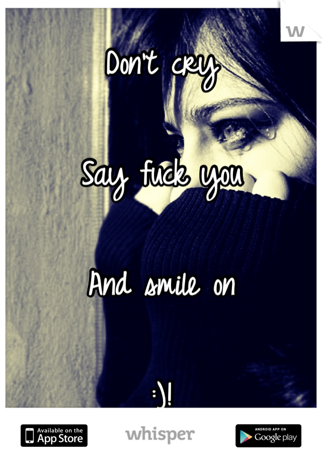 Don't cry  Say fuck you  And smile on  :)!