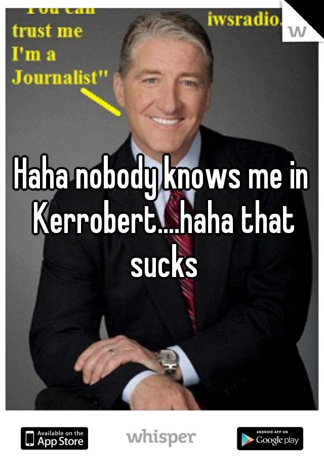 Haha nobody knows me in Kerrobert....haha that sucks