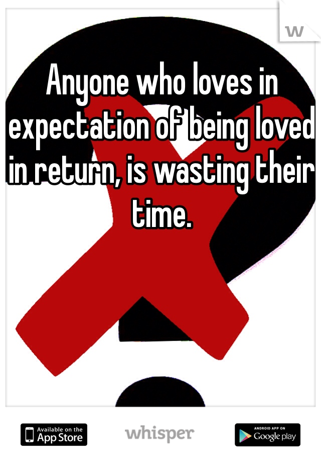 Anyone who loves in expectation of being loved in return, is wasting their time.