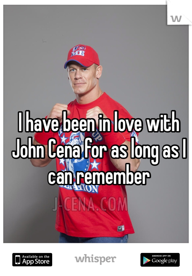 I have been in love with John Cena for as long as I can remember