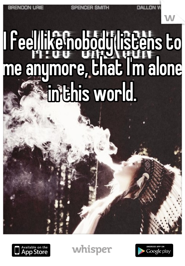 I feel like nobody listens to me anymore, that I'm alone in this world.