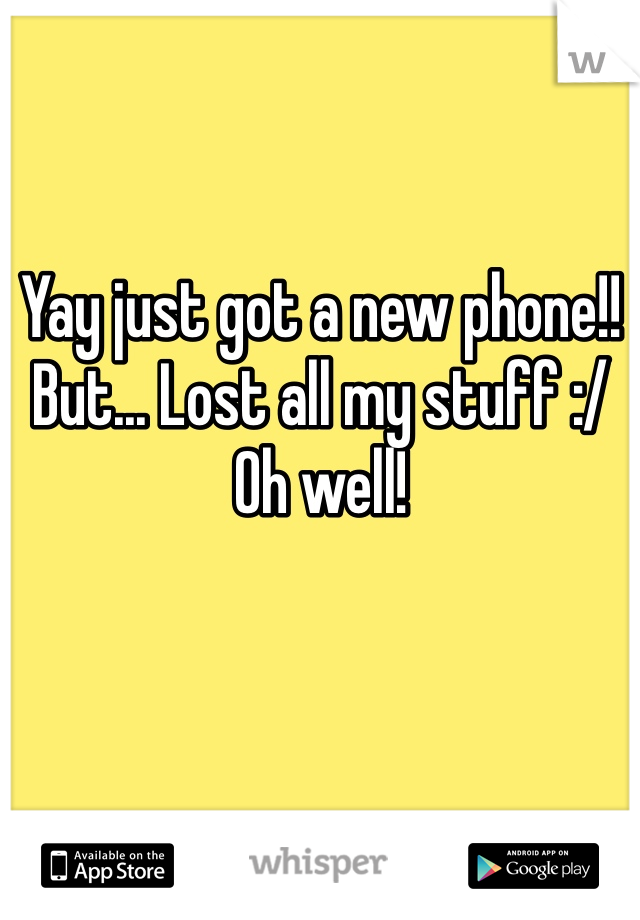 Yay just got a new phone!! But... Lost all my stuff :/ Oh well!