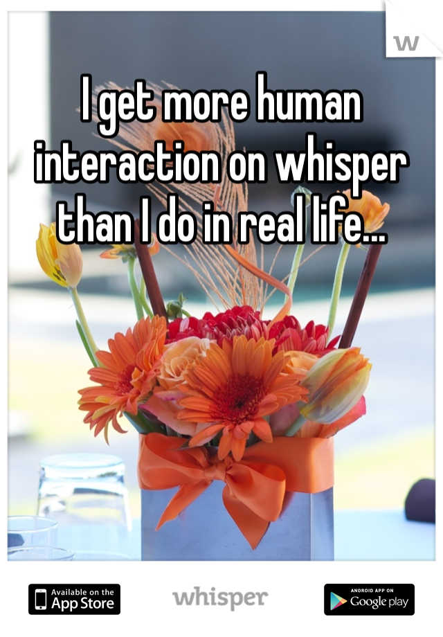 I get more human interaction on whisper than I do in real life...