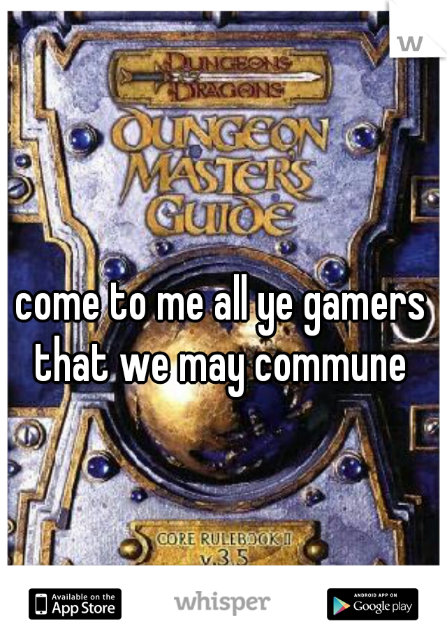 come to me all ye gamers that we may commune