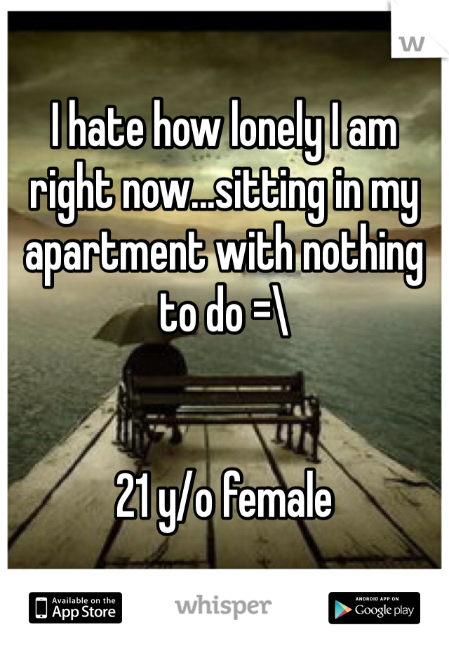 I hate how lonely I am right now...sitting in my apartment with nothing to do =\    21 y/o female