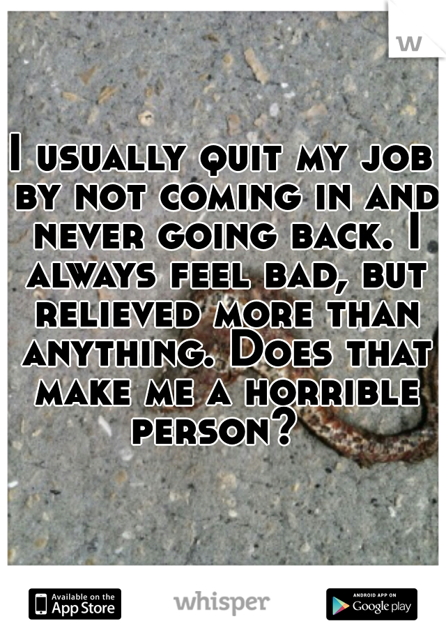 I usually quit my job by not coming in and never going back. I always feel bad, but relieved more than anything. Does that make me a horrible person?
