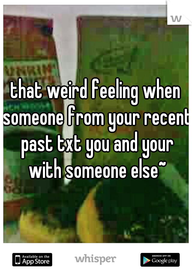 that weird feeling when someone from your recent past txt you and your with someone else~