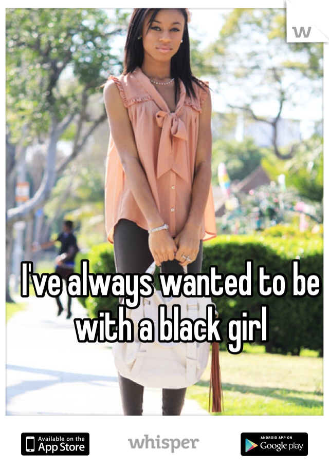 I've always wanted to be with a black girl