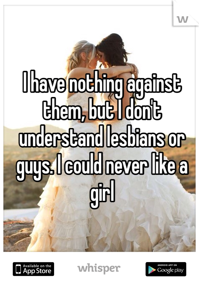I have nothing against them, but I don't understand lesbians or guys. I could never like a girl