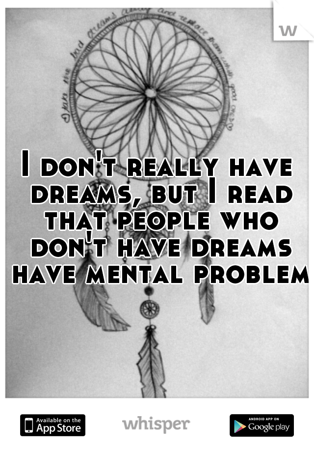 I don't really have dreams, but I read that people who don't have dreams have mental problems
