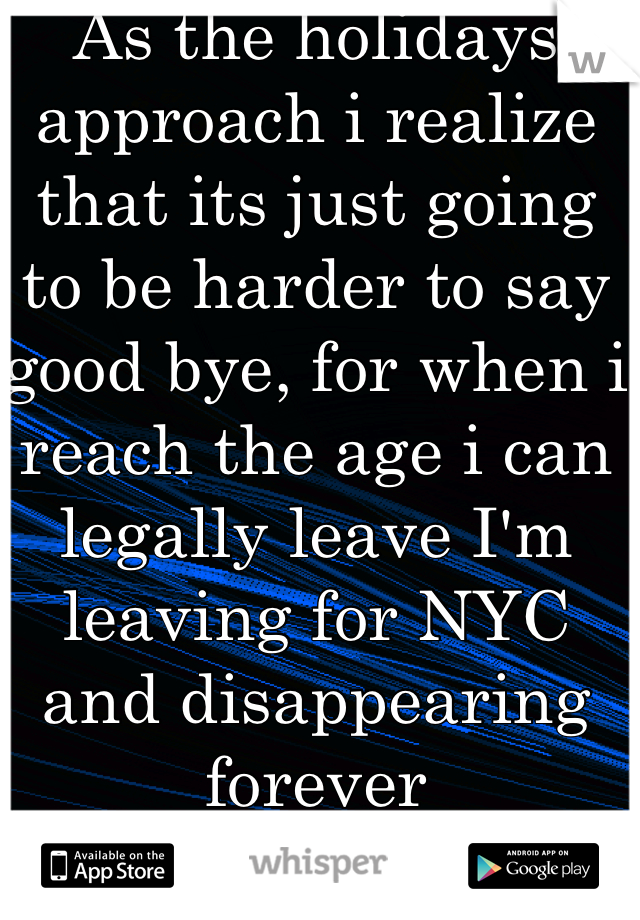 As the holidays approach i realize that its just going to be harder to say good bye, for when i reach the age i can legally leave I'm leaving for NYC and disappearing forever