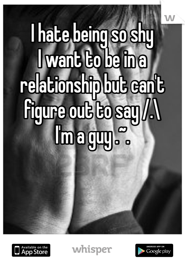 I hate being so shy  I want to be in a relationship but can't figure out to say /.\ I'm a guy .~.