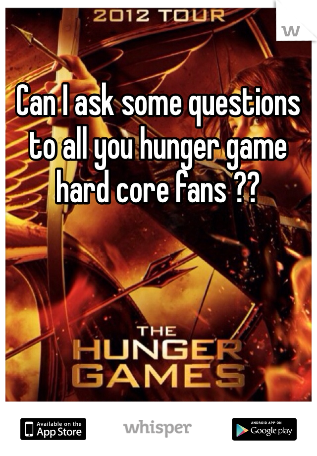 Can I ask some questions to all you hunger game hard core fans ??