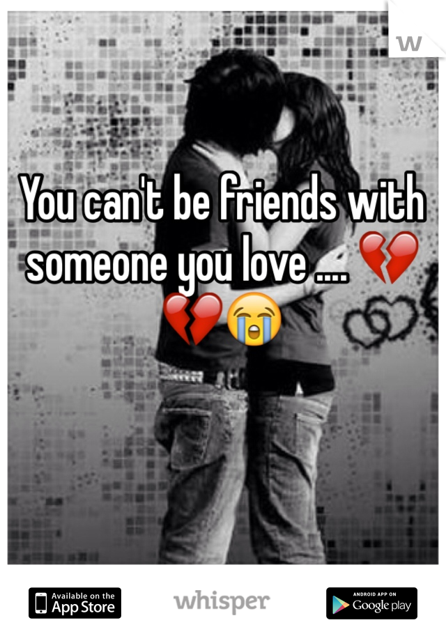 You can't be friends with someone you love .... 💔💔😭