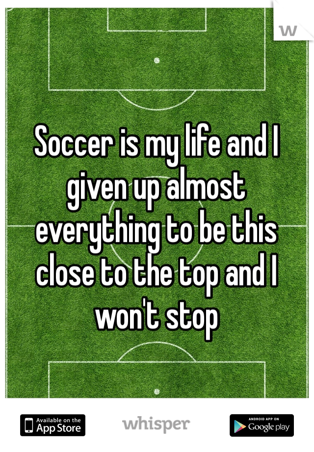 Soccer is my life and I given up almost everything to be this close to the top and I won't stop