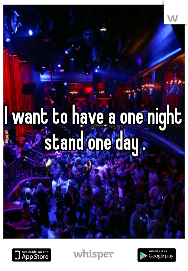 I want to have a one night stand one day .