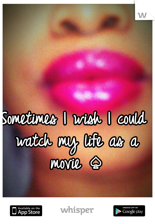 Sometimes I wish I could watch my life as a movie ♤