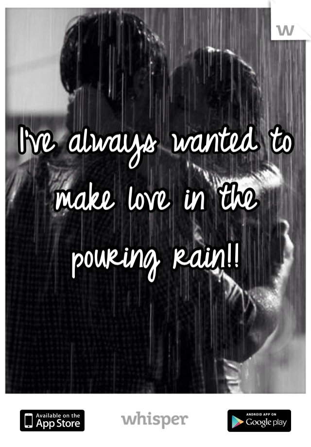 I've always wanted to make love in the pouring rain!!