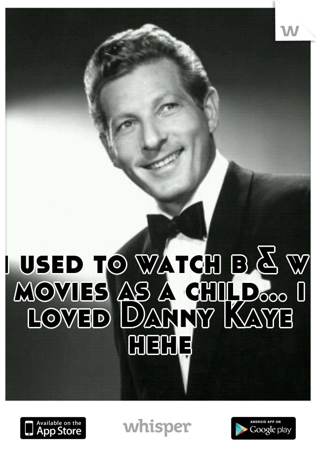 i used to watch b & w movies as a child... i loved Danny Kaye hehe