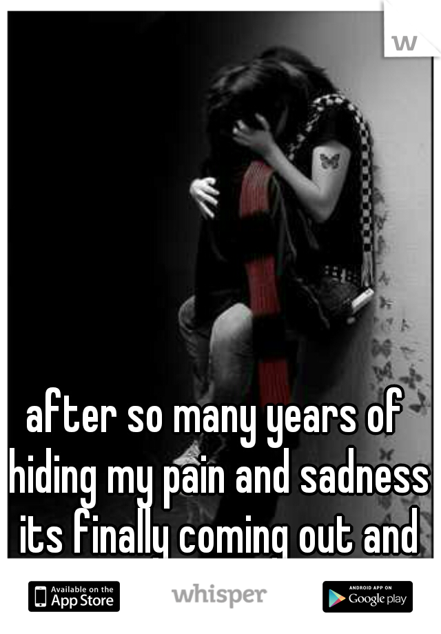 after so many years of hiding my pain and sadness its finally coming out and it's confusing and painful.