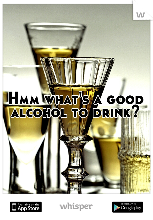 Hmm what's a good alcohol to drink?