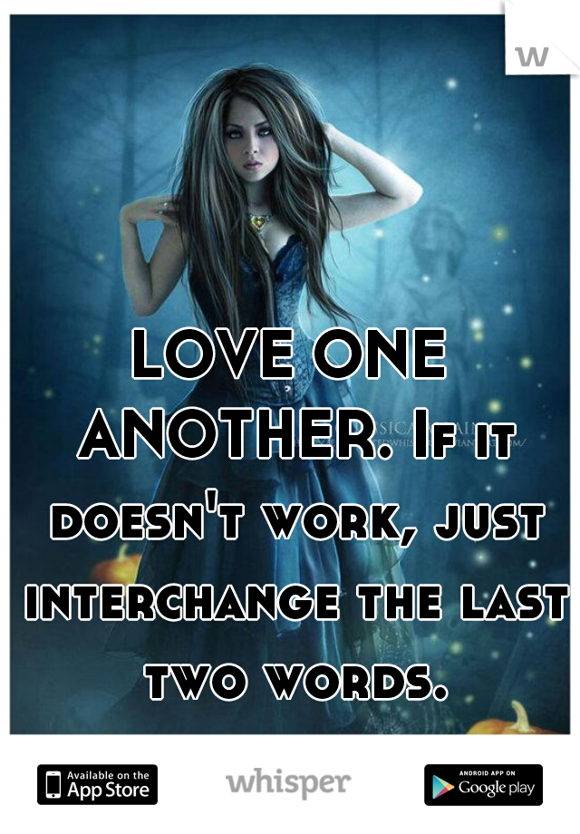 LOVE ONE ANOTHER. If it doesn't work, just interchange the last two words.