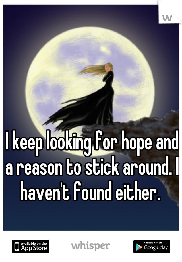 I keep looking for hope and a reason to stick around. I haven't found either.